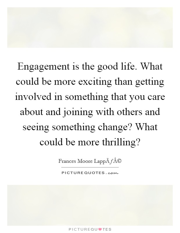 Engagement is the good life. What could be more exciting than getting involved in something that you care about and joining with others and seeing something change? What could be more thrilling? Picture Quote #1