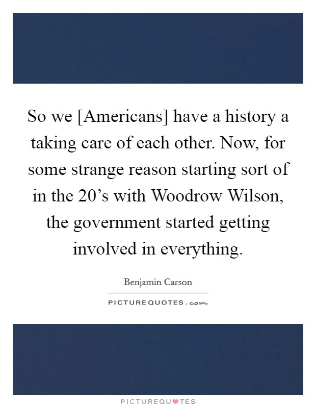 So we [Americans] have a history a taking care of each other. Now, for some strange reason starting sort of in the 20's with Woodrow Wilson, the government started getting involved in everything Picture Quote #1