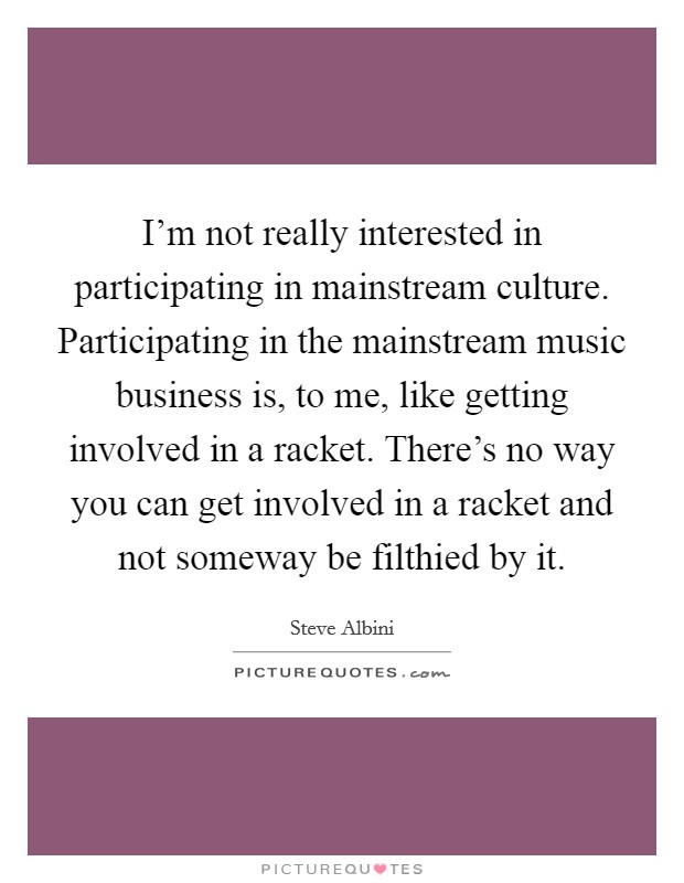 I'm not really interested in participating in mainstream culture. Participating in the mainstream music business is, to me, like getting involved in a racket. There's no way you can get involved in a racket and not someway be filthied by it Picture Quote #1