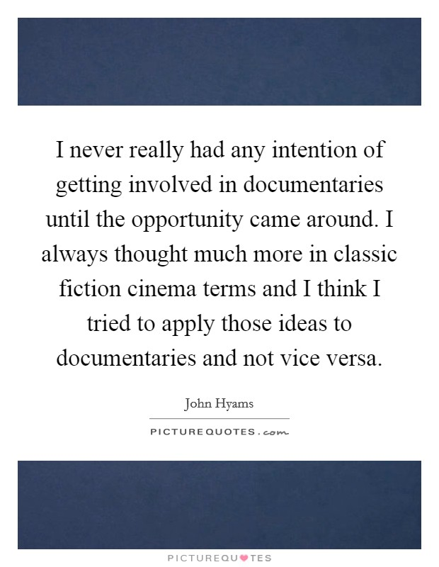 I never really had any intention of getting involved in documentaries until the opportunity came around. I always thought much more in classic fiction cinema terms and I think I tried to apply those ideas to documentaries and not vice versa Picture Quote #1