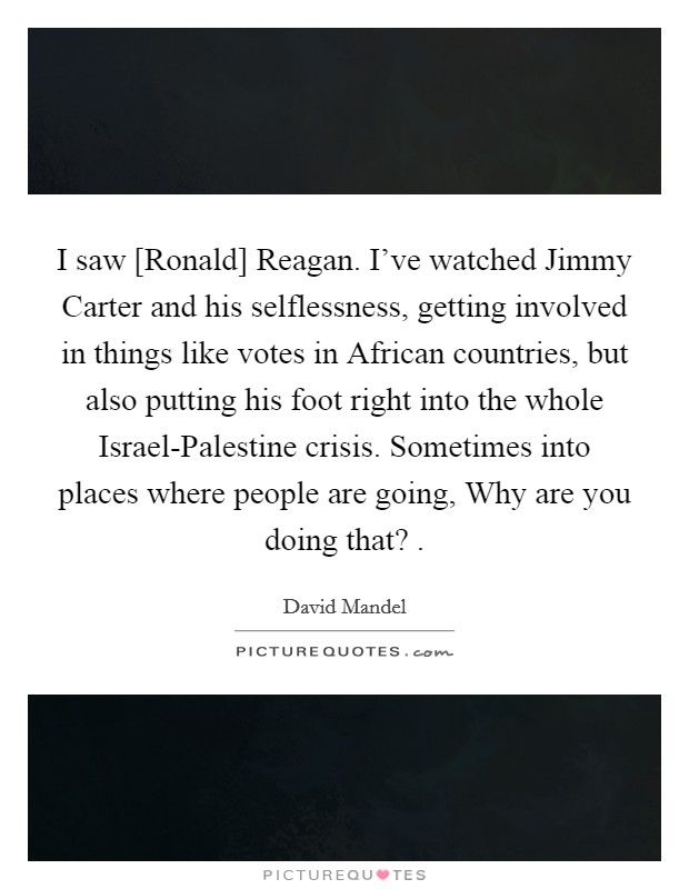 I saw [Ronald] Reagan. I've watched Jimmy Carter and his selflessness, getting involved in things like votes in African countries, but also putting his foot right into the whole Israel-Palestine crisis. Sometimes into places where people are going, Why are you doing that?  Picture Quote #1