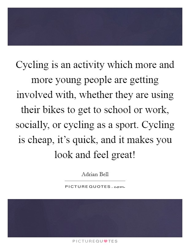 Cycling is an activity which more and more young people are getting involved with, whether they are using their bikes to get to school or work, socially, or cycling as a sport. Cycling is cheap, it's quick, and it makes you look and feel great! Picture Quote #1