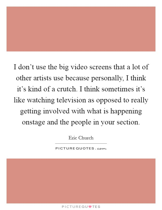 I don't use the big video screens that a lot of other artists use because personally, I think it's kind of a crutch. I think sometimes it's like watching television as opposed to really getting involved with what is happening onstage and the people in your section Picture Quote #1