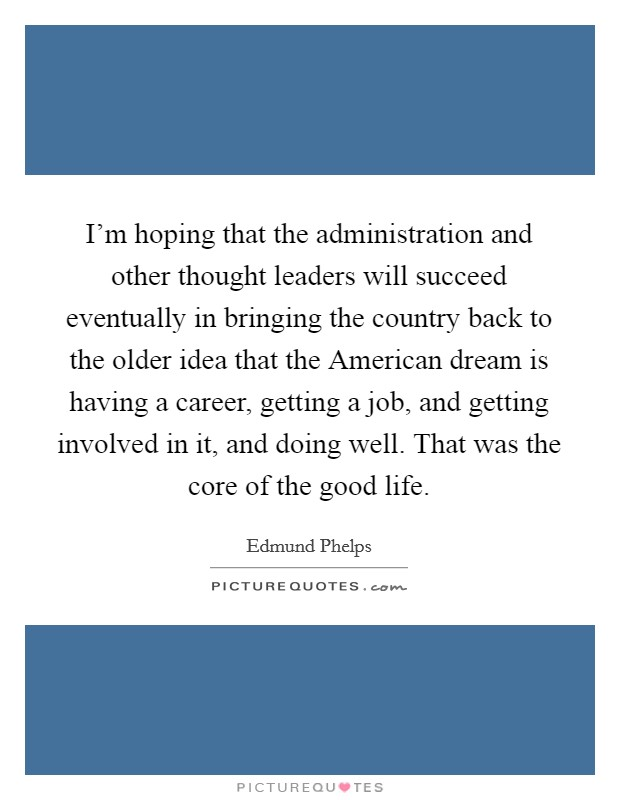 I'm hoping that the administration and other thought leaders will succeed eventually in bringing the country back to the older idea that the American dream is having a career, getting a job, and getting involved in it, and doing well. That was the core of the good life Picture Quote #1