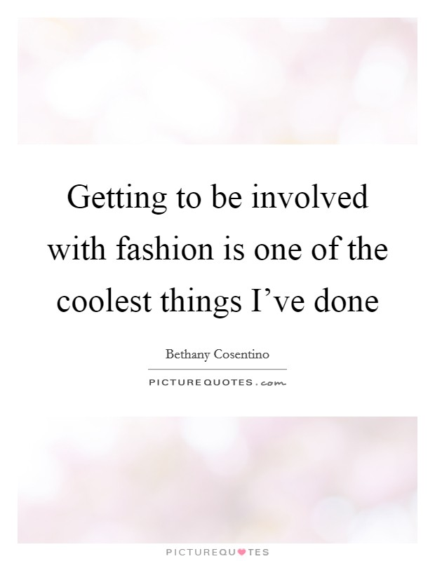 Getting to be involved with fashion is one of the coolest things I've done Picture Quote #1