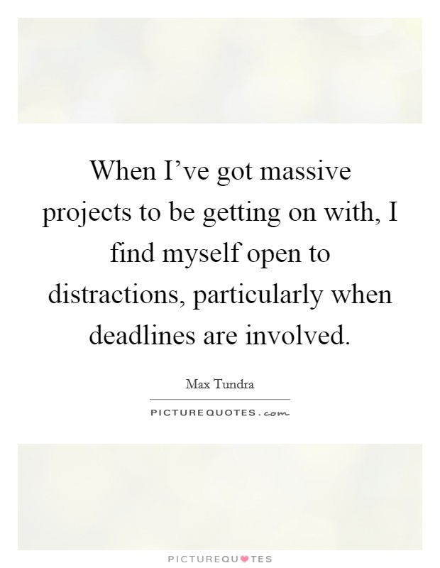 When I've got massive projects to be getting on with, I find myself open to distractions, particularly when deadlines are involved Picture Quote #1