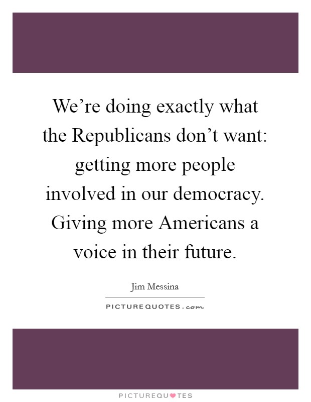 We're doing exactly what the Republicans don't want: getting more people involved in our democracy. Giving more Americans a voice in their future Picture Quote #1