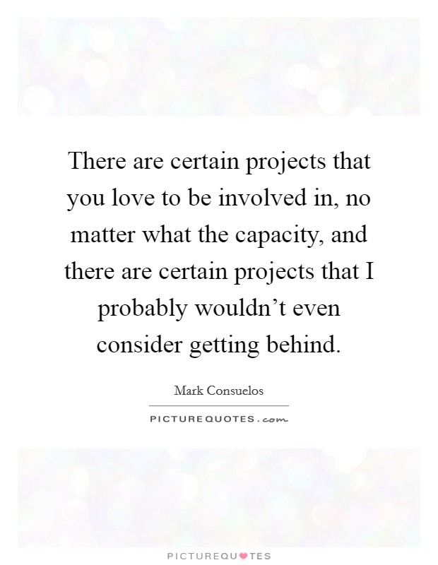 There are certain projects that you love to be involved in, no matter what the capacity, and there are certain projects that I probably wouldn't even consider getting behind Picture Quote #1