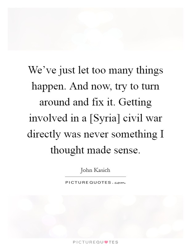 We've just let too many things happen. And now, try to turn around and fix it. Getting involved in a [Syria] civil war directly was never something I thought made sense Picture Quote #1