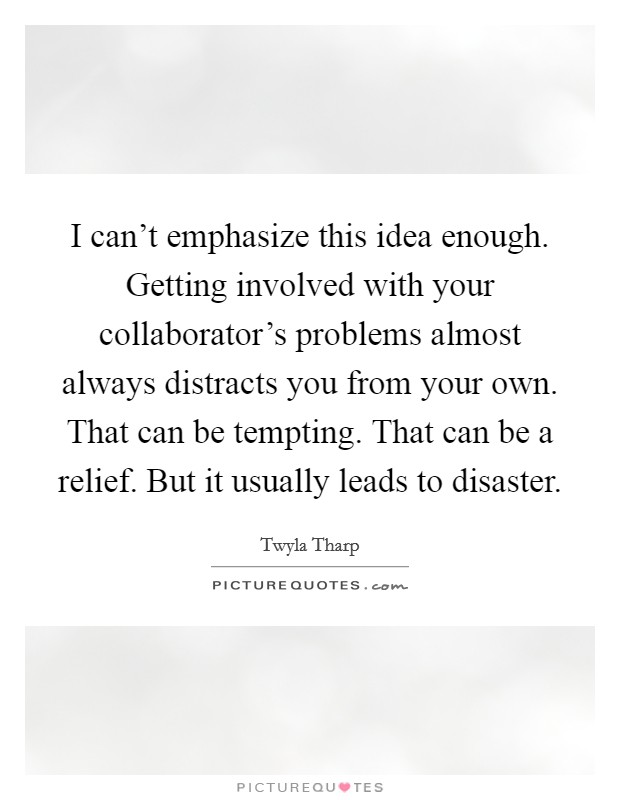 I can't emphasize this idea enough. Getting involved with your collaborator's problems almost always distracts you from your own. That can be tempting. That can be a relief. But it usually leads to disaster Picture Quote #1
