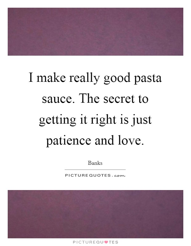 I make really good pasta sauce. The secret to getting it right is just patience and love Picture Quote #1