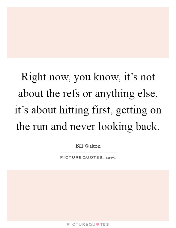 Right now, you know, it's not about the refs or anything else, it's about hitting first, getting on the run and never looking back Picture Quote #1