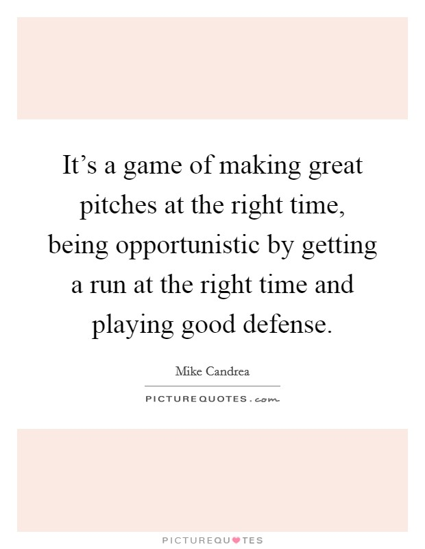 It's a game of making great pitches at the right time, being opportunistic by getting a run at the right time and playing good defense Picture Quote #1
