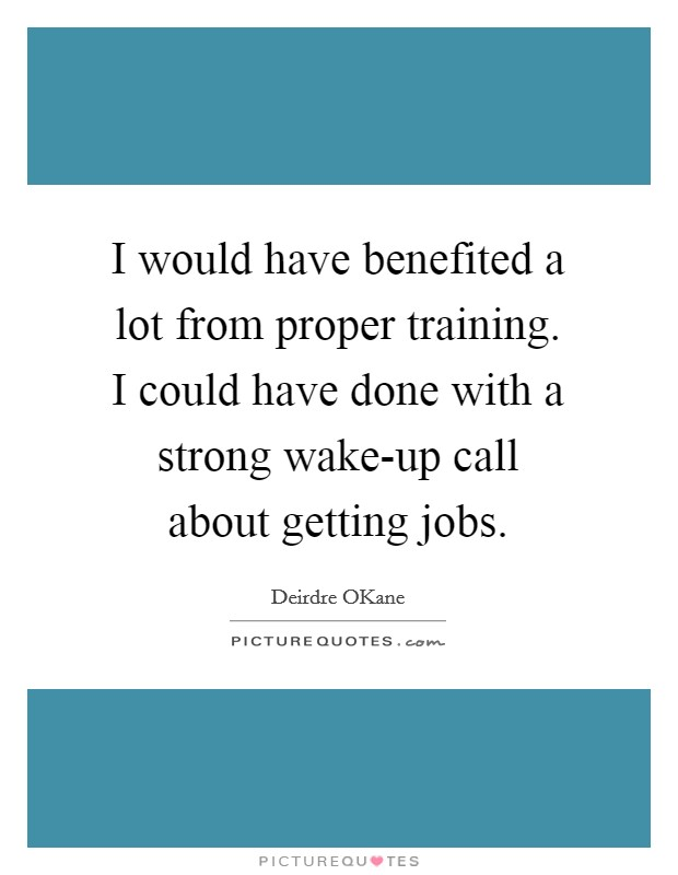 I would have benefited a lot from proper training. I could have done with a strong wake-up call about getting jobs Picture Quote #1