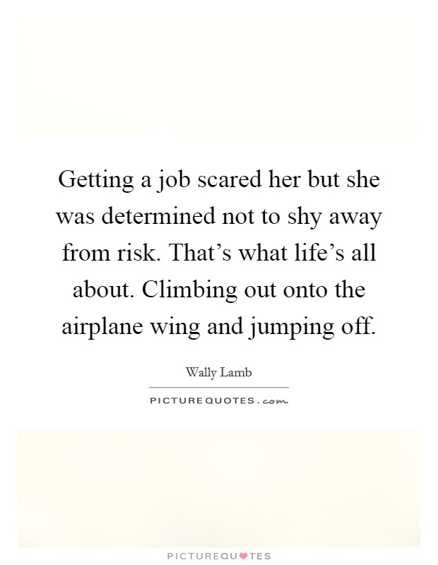 Getting a job scared her but she was determined not to shy away from risk. That's what life's all about. Climbing out onto the airplane wing and jumping off Picture Quote #1
