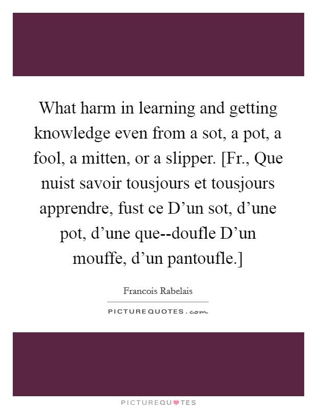 What harm in learning and getting knowledge even from a sot, a pot, a fool, a mitten, or a slipper. [Fr., Que nuist savoir tousjours et tousjours apprendre, fust ce D'un sot, d'une pot, d'une que--doufle D'un mouffe, d'un pantoufle.] Picture Quote #1