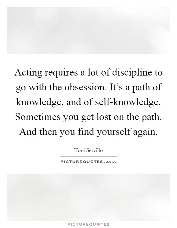 Acting requires a lot of discipline to go with the obsession. It's a path of knowledge, and of self-knowledge. Sometimes you get lost on the path. And then you find yourself again Picture Quote #1