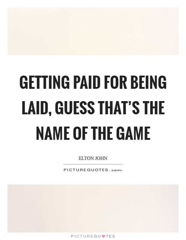 Getting paid for being laid, guess that's the name of the game Picture Quote #1