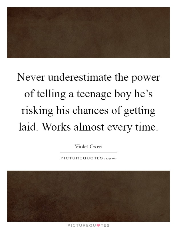Never underestimate the power of telling a teenage boy he's risking his chances of getting laid. Works almost every time Picture Quote #1