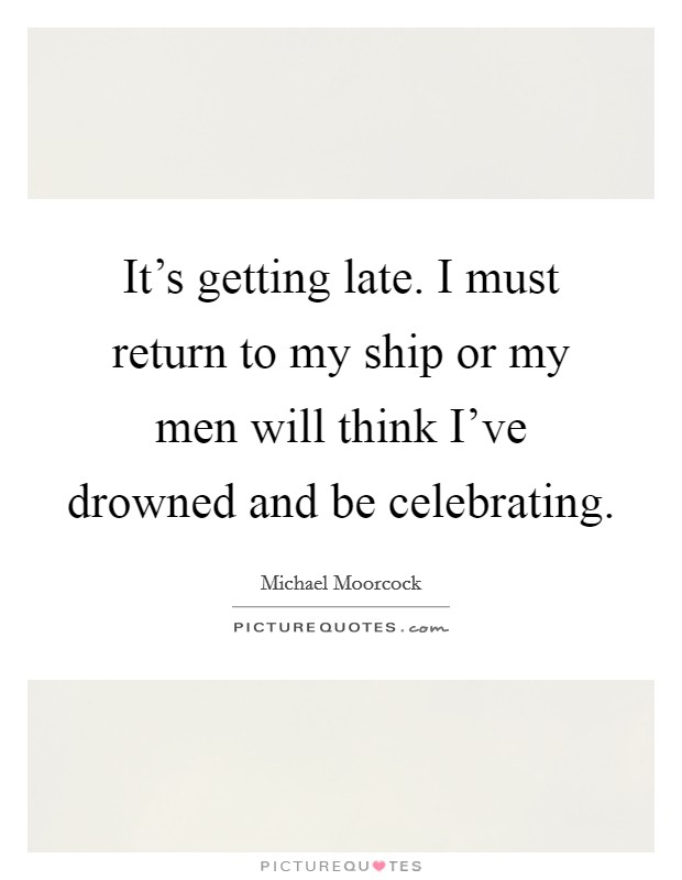 It's getting late. I must return to my ship or my men will think I've drowned and be celebrating. Picture Quote #1