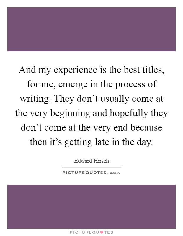 And my experience is the best titles, for me, emerge in the process of writing. They don't usually come at the very beginning and hopefully they don't come at the very end because then it's getting late in the day Picture Quote #1