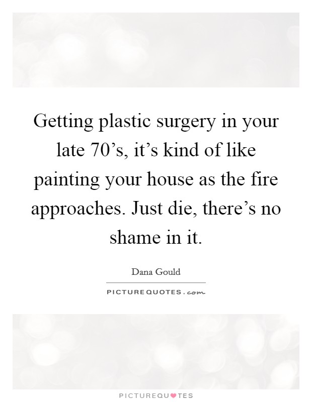Getting plastic surgery in your late 70's, it's kind of like painting your house as the fire approaches. Just die, there's no shame in it Picture Quote #1