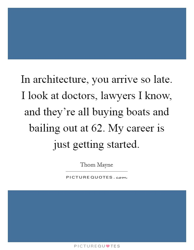 In architecture, you arrive so late. I look at doctors, lawyers I know, and they're all buying boats and bailing out at 62. My career is just getting started Picture Quote #1