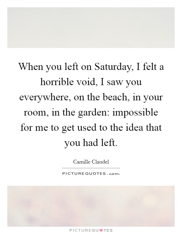 When you left on Saturday, I felt a horrible void, I saw you everywhere, on the beach, in your room, in the garden: impossible for me to get used to the idea that you had left Picture Quote #1