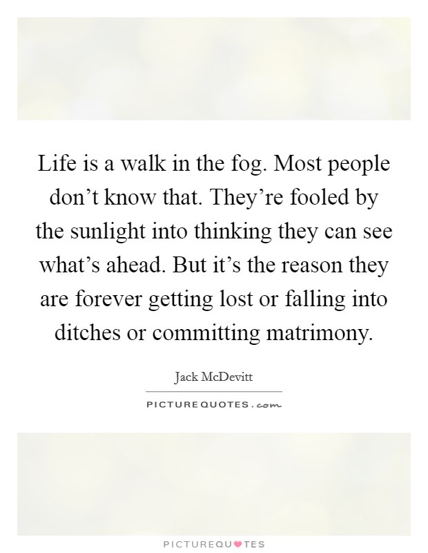 Life is a walk in the fog. Most people don't know that. They're fooled by the sunlight into thinking they can see what's ahead. But it's the reason they are forever getting lost or falling into ditches or committing matrimony Picture Quote #1