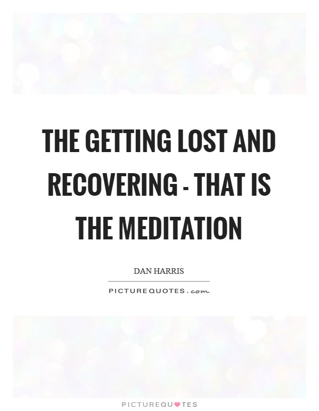 The getting lost and recovering - that is the meditation Picture Quote #1