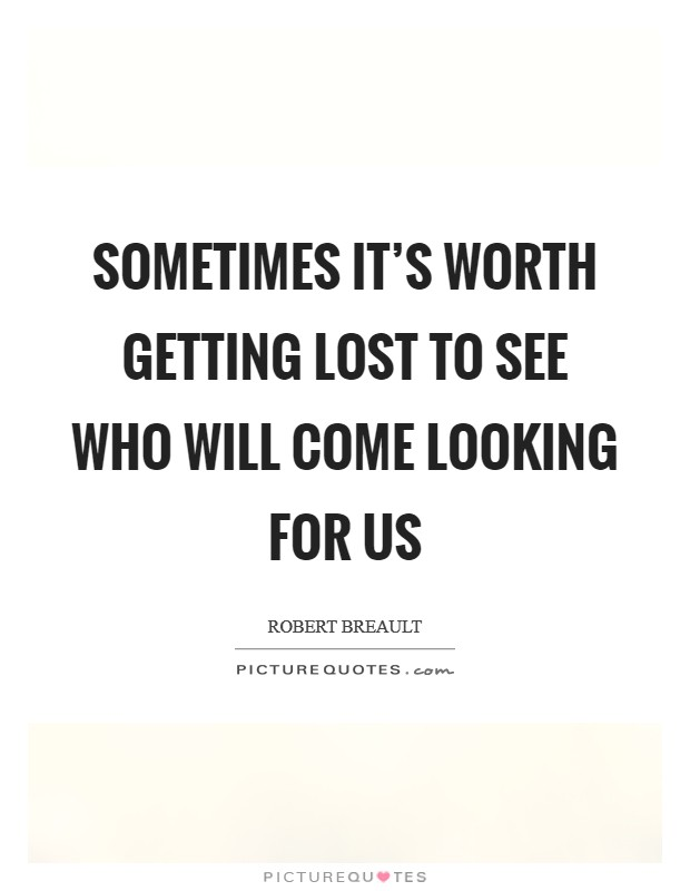 Sometimes it's worth getting lost to see who will come looking for us Picture Quote #1