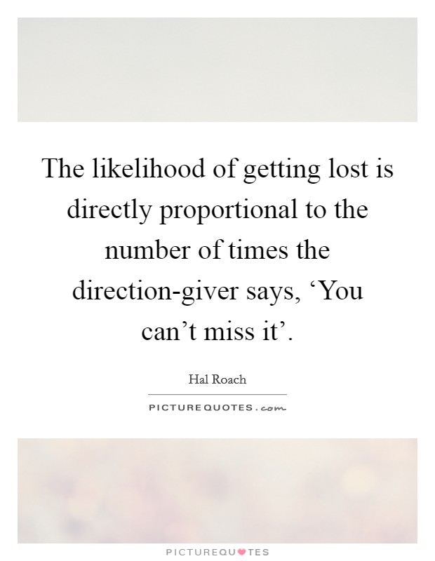 The likelihood of getting lost is directly proportional to the number of times the direction-giver says, 'You can't miss it' Picture Quote #1