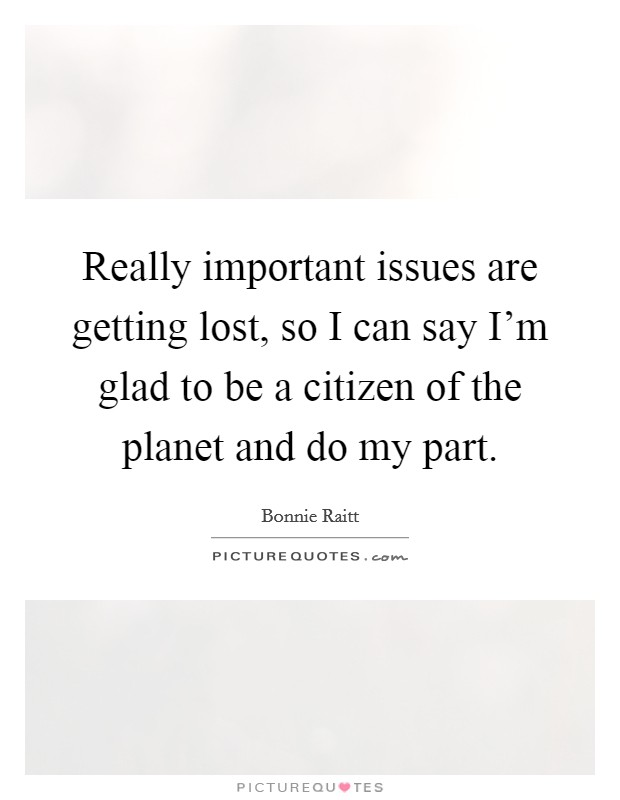 Really important issues are getting lost, so I can say I'm glad to be a citizen of the planet and do my part Picture Quote #1