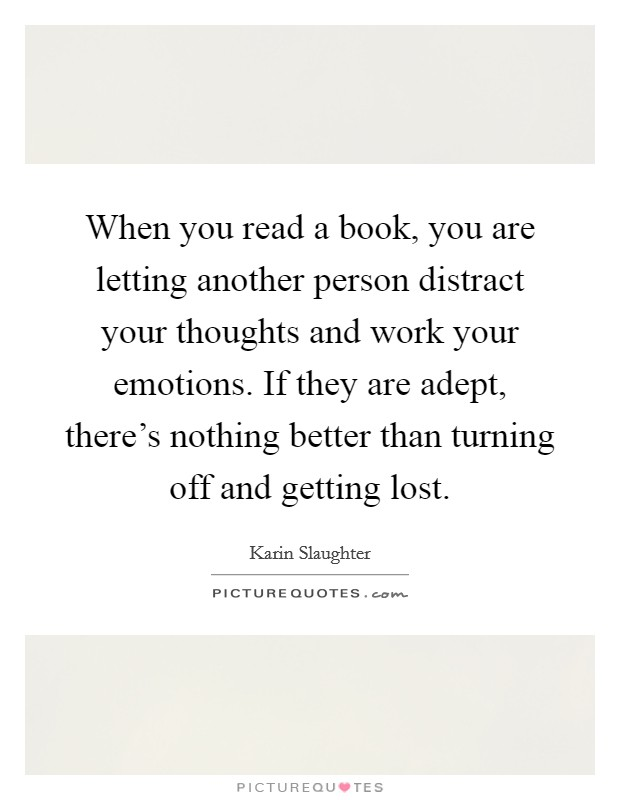 When you read a book, you are letting another person distract your thoughts and work your emotions. If they are adept, there's nothing better than turning off and getting lost Picture Quote #1
