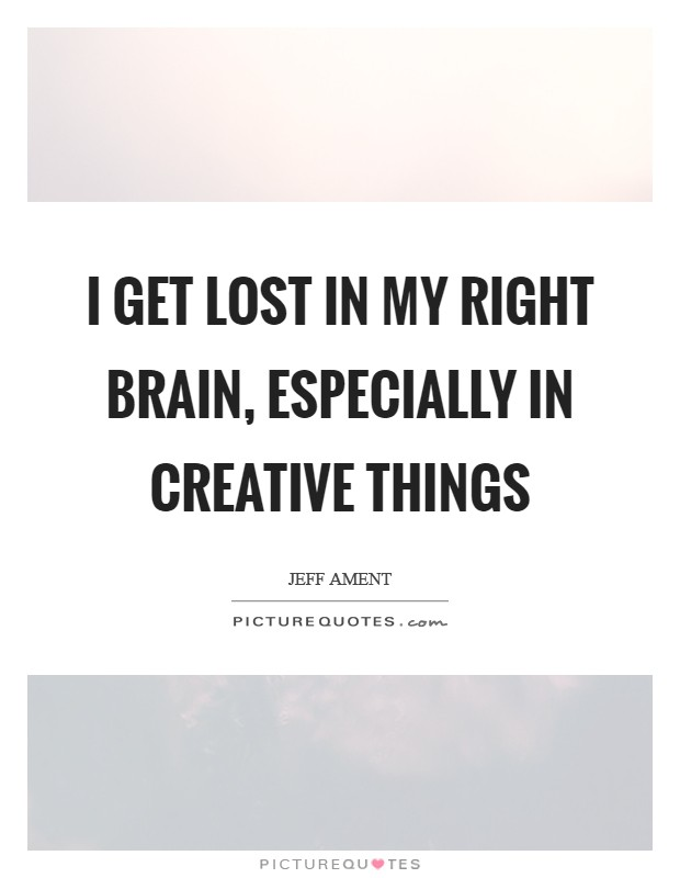 I get lost in my right brain, especially in creative things Picture Quote #1