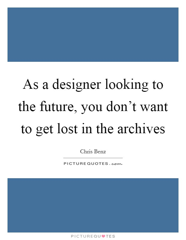 As a designer looking to the future, you don't want to get lost in the archives Picture Quote #1