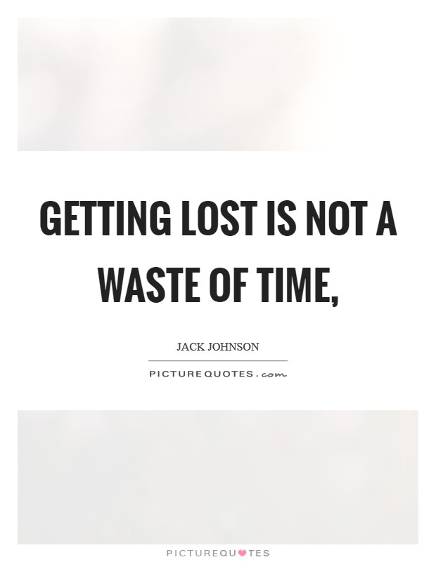 Getting lost is not a waste of time, Picture Quote #1