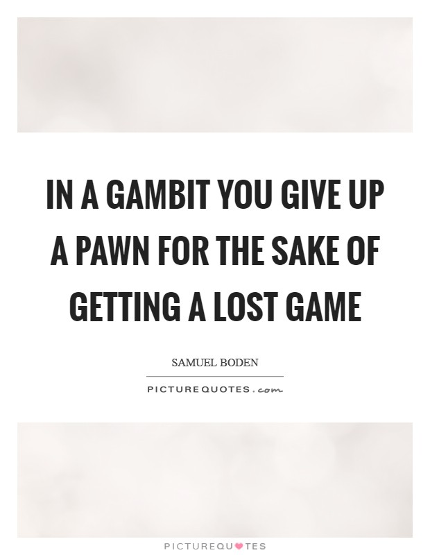 In a gambit you give up a Pawn for the sake of getting a lost game Picture Quote #1