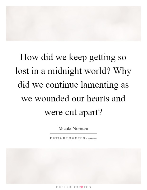 How did we keep getting so lost in a midnight world? Why did we continue lamenting as we wounded our hearts and were cut apart? Picture Quote #1