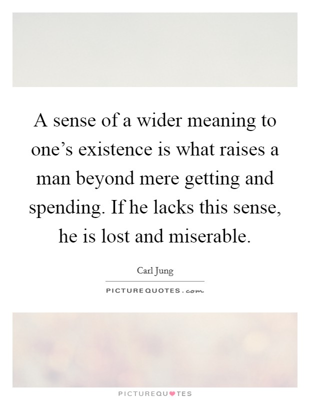 A sense of a wider meaning to one's existence is what raises a man beyond mere getting and spending. If he lacks this sense, he is lost and miserable Picture Quote #1