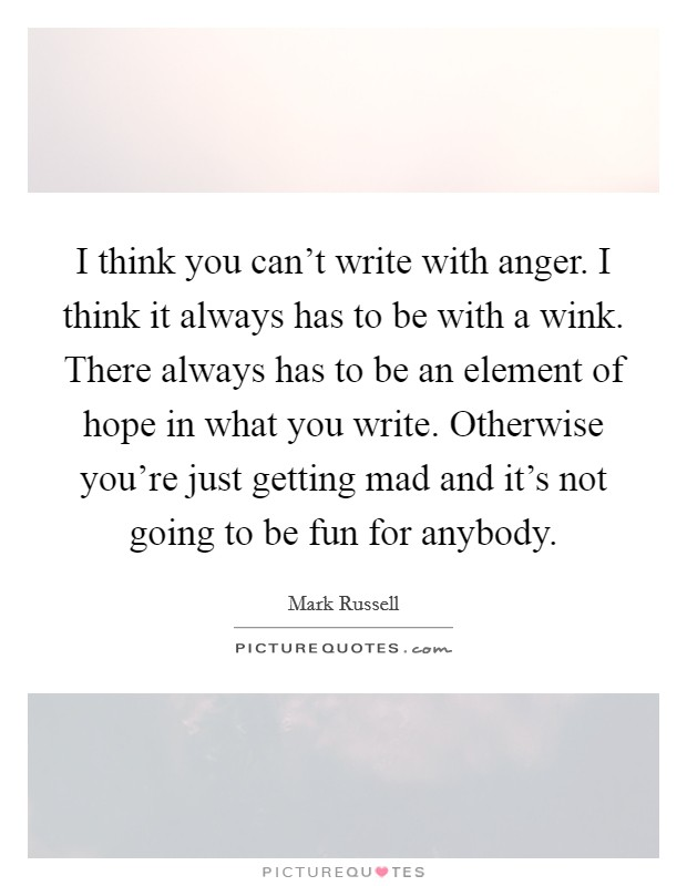 I think you can't write with anger. I think it always has to be with a wink. There always has to be an element of hope in what you write. Otherwise you're just getting mad and it's not going to be fun for anybody Picture Quote #1