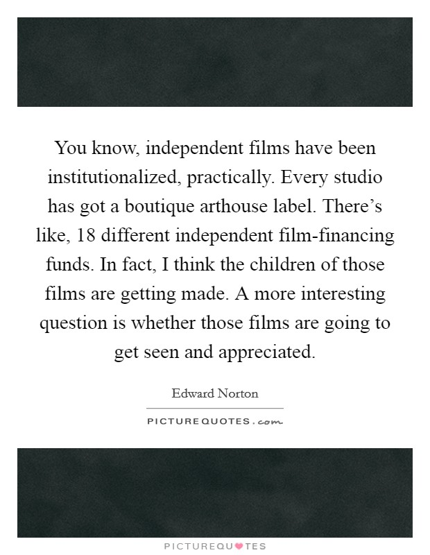 You know, independent films have been institutionalized, practically. Every studio has got a boutique arthouse label. There's like, 18 different independent film-financing funds. In fact, I think the children of those films are getting made. A more interesting question is whether those films are going to get seen and appreciated Picture Quote #1