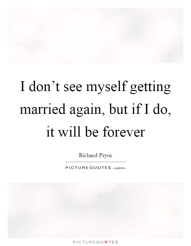 I don't see myself getting married again, but if I do, it will be forever Picture Quote #1