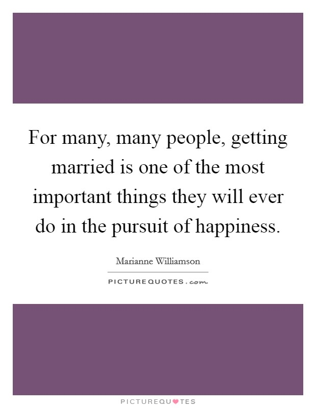 For many, many people, getting married is one of the most important things they will ever do in the pursuit of happiness Picture Quote #1