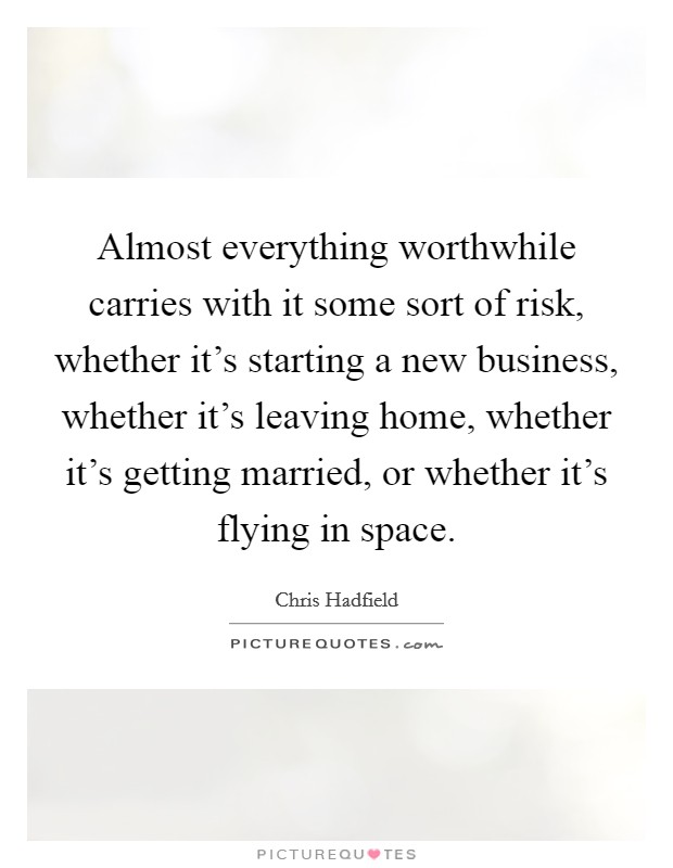 Almost everything worthwhile carries with it some sort of risk, whether it's starting a new business, whether it's leaving home, whether it's getting married, or whether it's flying in space Picture Quote #1