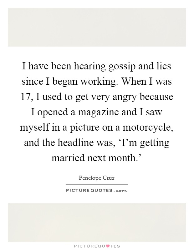 I have been hearing gossip and lies since I began working. When I was 17, I used to get very angry because I opened a magazine and I saw myself in a picture on a motorcycle, and the headline was, 'I'm getting married next month.' Picture Quote #1