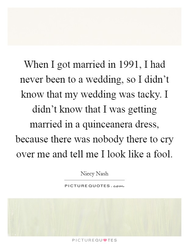 When I got married in 1991, I had never been to a wedding, so I didn't know that my wedding was tacky. I didn't know that I was getting married in a quinceanera dress, because there was nobody there to cry over me and tell me I look like a fool Picture Quote #1