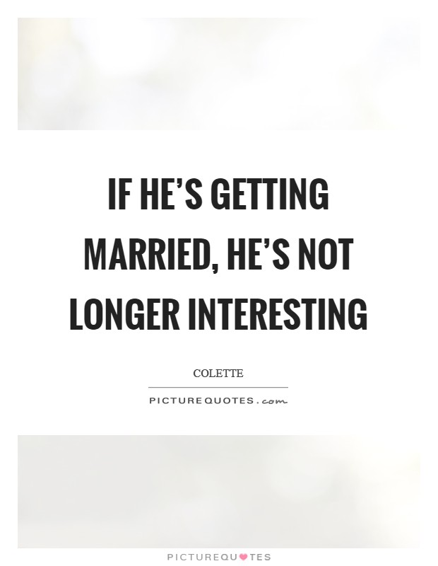 If he's getting married, he's not longer interesting Picture Quote #1