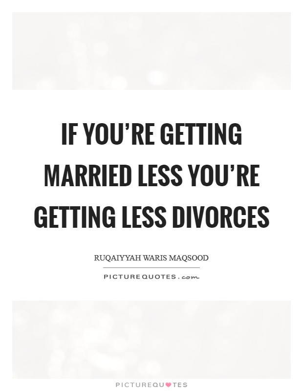 If you're getting married less you're getting less divorces Picture Quote #1