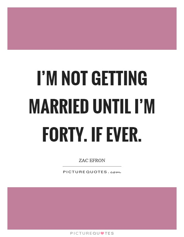 I'm not getting married until I'm forty. If ever Picture Quote #1